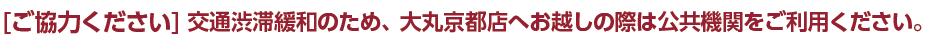 ご協力ください 交通渋滞緩和のため、大丸京都店へお越しの際は公共機関をご利用ください。